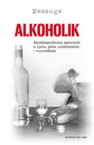 Alkoholik. Autobiograficzna opowieść o życiu, piciu, uzależnieniu i wyzwoleniu  by  Meszuge