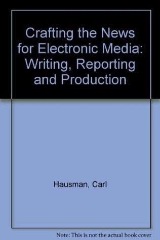 Crafting the News for Electronic Media: Writing, Reporting, and Producing  by  Carl Hausman