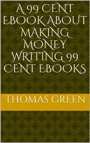 A 99 Cent EBook about Making Money Writing 99 Cent EBooks  by  Thomas Green