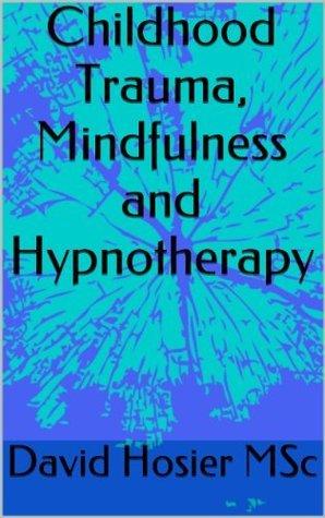 Childhood Trauma, Mindfulness and Hypnotherapy  by  David Hosier