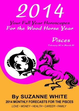 2014 PISCES Your Full Year Horoscopes For The Wood Horse Year (2014 Suzanne Whites Western Astrology Horoscope Books) Suzanne White