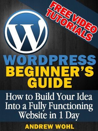 Wordpress Beginners Guide (+ FREE VIDEOS): How To Build Your Idea into a Fully Functioning Website in 1 Day Andrew Wohl
