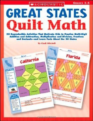 Great States Quilt Math: 50 Reproducible Activities That Motivate Kids to Practice Multi-Digit Addition and Subtraction, Multiplication and Division, Fractions and Decimals—and Learn Facts About the 50 States  by  Cindi Mitchell
