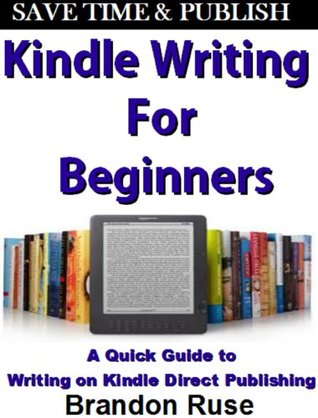 Kindle Writing For Beginners: Quick Guide to Writing & Publishing on Amazon Kindle  by  Brandon Ruse