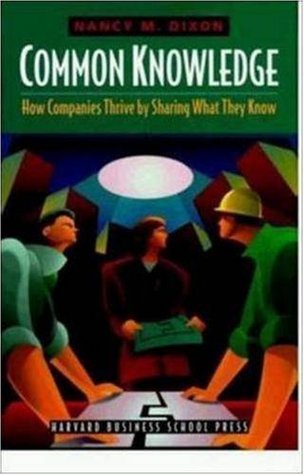 Common Knowledge: How Companies Thrive  by  Sharing What They Know by Nancy M. Dixon