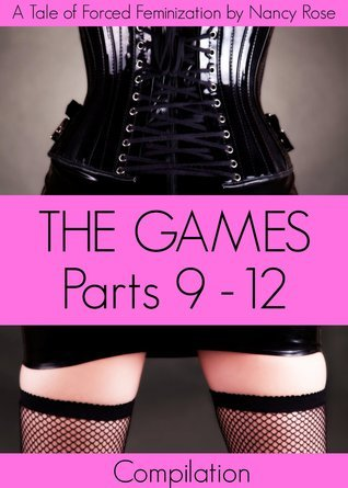The Games - Parts Nine to Twelve (A Tale of Forced Feminization) Nancy  Rose