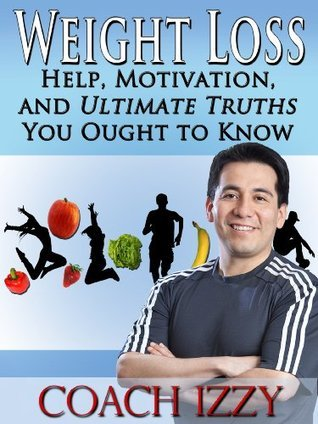 Weight Loss: Help, Motivation And Ultimate Truths You Ought To Know  by  Coach Izzy