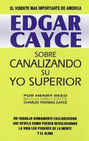 Edgar Cayce sobre canalizando su yo superior/ Edgar Cayce on Channeling Your Higher Self Edgar Cayce