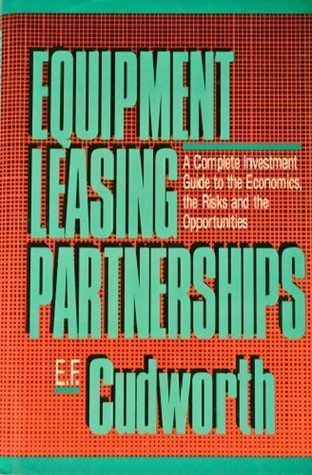 Equipment Leasing Partnerships: A Complete Investment Guide to the Economics, the Risks and the Opportunities  by  E. F. Cudworth