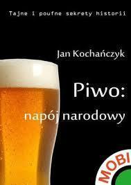 Piwo: Napój Narodowy Jan Kochańczyk
