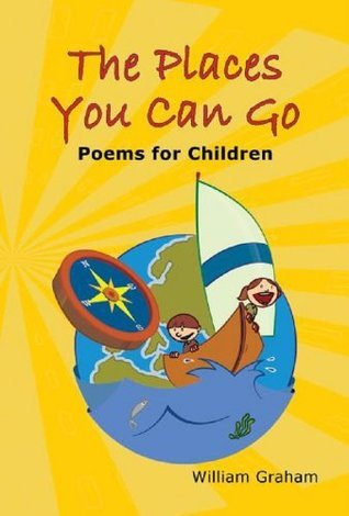 The Places You Can Go: Poems for Children  by  William Graham