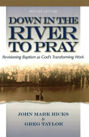 Down in the River to Pray, Revised Ed.: Revisioning Baptism as Gods Transforming Work  by  John Mark Hicks