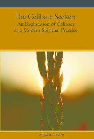 The Celibate Seeker: An Exploration of Celibacy as a Modern Spiritual Practice  by  Shawn Nevins