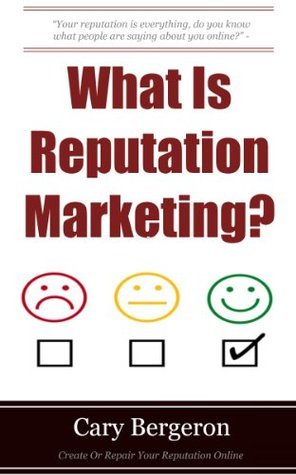 What Is Reputation Marketing: Why It Is Important For Your Local Business And What To Do About It. Cary Bergeron