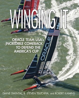 Winging It: ORACLE TEAM USAs Incredible Comeback to Defend the Americas Cup  by  Diane Swintal