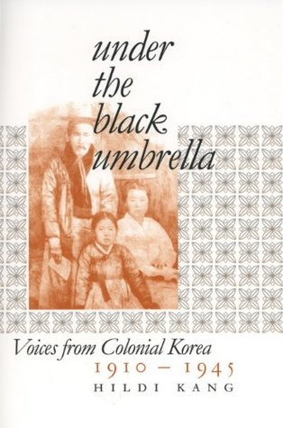 Under the Black Umbrella: Voices from Colonial Korea, 1910-1945 Hildi Kang
