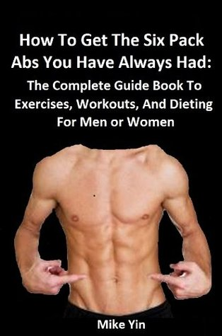 How To Get The Six Pack Abs You Have Always Had Fast: The Complete Guide Book To Exercises, Workouts, And Dieting For Men or Women  by  Mike Yin