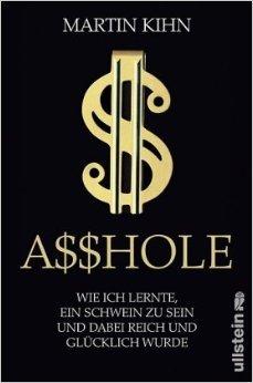 Asshole: Wie ich lernte ein Schwein zu sein und dabei reich und glücklich wurde  by  Martin Kihn