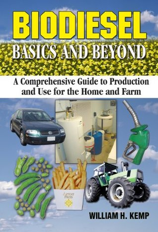 Biodiesel Basics and Beyond: A Comprehensive Guide to Production and Use for the Home and Farm  by  William H. Kemp