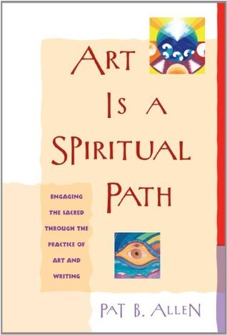 Art Is a Spiritual Path: Engaging the Sacred Through the Practice of Art and Writing Pat B. Allen