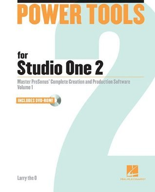 Power Tools for Studio One 2: Master PreSonus Complete Creation and Performance Software - Volume 1 (Power Tools Series)  by  Larry the O