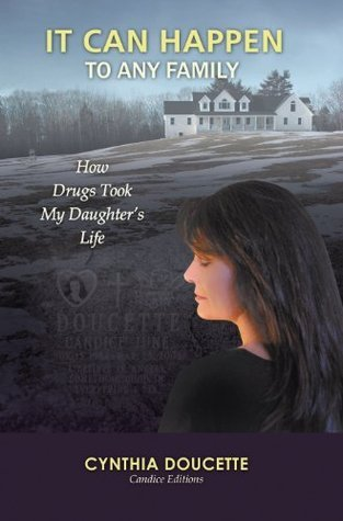 It Can Happen To Any Family: How Drugs Took My Daughters Life  by  Cynthia Doucette