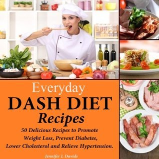 Everyday DASH Diet Recipes: 50 Delicious Recipes to Promote Weight Loss, Prevent Diabetes, Lower Cholesterol and Relieve Hypertension. Jennifer L Davids