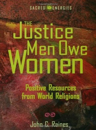 The Justice Men Owe Women: Positive Resources from World Religions (Sacred Energies Series)  by  John C. Raines