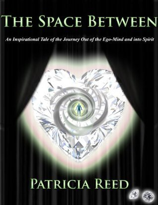 The Space Between - An Inspirational Tale of the Journey out of the Ego-Mind and into Spirit Patricia Reed