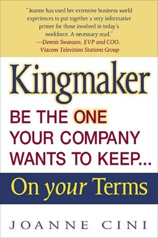 Kingmaker Be the One Your Comapy Wants To Keep... On Your Terms  by  Joanne Cini