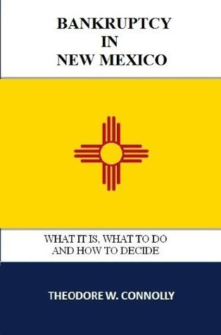 Bankruptcy in New Mexico: What it is, What to Do, and How to Decide  by  Theodore Connolly