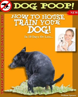 Dog Poop! - Train Your Puppy Or Dog Where To Use The Bathroom  by  William Spencer