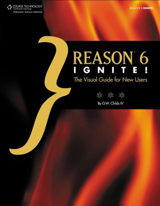 Reason 6 Ignite!: The Visual Guide for New Users, 1st Edition  by  G. W. Childs