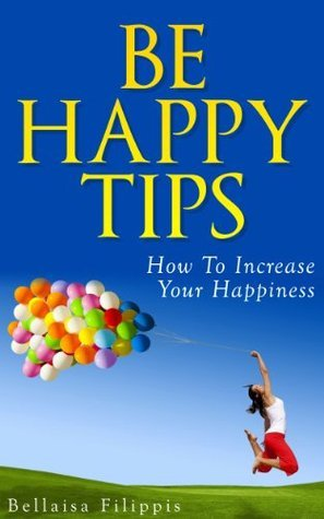Be Happy Tips: How To Increase Your Happiness  by  Bellaisa Filippis