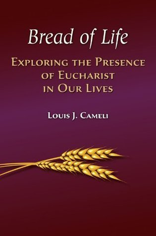 Bread of Life: Exploring the Presence of Eucharist in Our Lives Louis Cameli