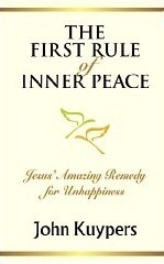 The First Rule of Inner Peace: Jesus Amazing Remedy for Unhappiness John Kuypers