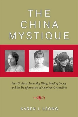 The China Mystique: Pearl S. Buck, Anna May Wong, Mayling Soong, and the Transformation of American Orientalism  by  Karen J. Leong