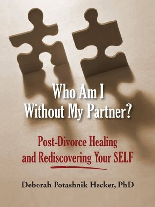 Who Am I Without My Partner? Post-Divorce Healing and Rediscovering Your SELF  by  Deborah Potashnik Hecker