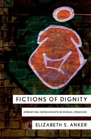 Fictions of Dignity: Embodying Human Rights in World Literature  by  Elizabeth S. Anker