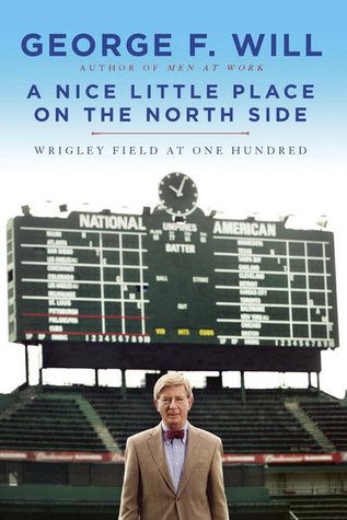 A Nice Little Place on the North Side: Wrigley Field at One Hundred  by  George F. Will
