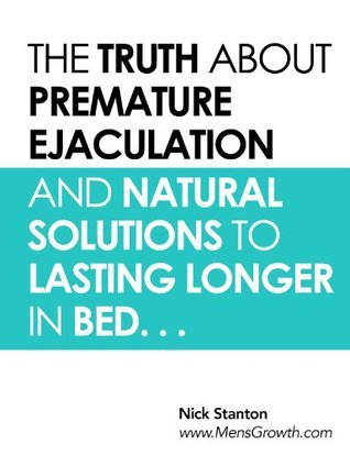 The Truth about Premature Ejaculation and Natural Solutions to Lasting Longer in Bed. . .  by  Nick Stanton
