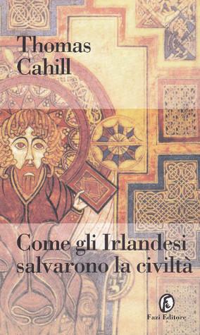 Come Gli Irlandesi Salvarono La Civiltà  by  Thomas Cahill