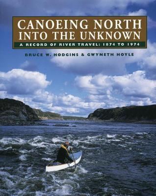 Canoeing North Into the Unknown: A Record of River Travel, 1874 to 1974  by  Bruce W. Hodgins