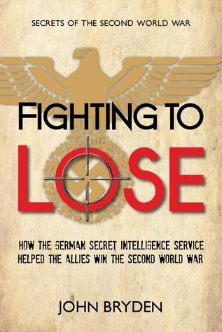 Fighting to Lose: How the German Secret Intelligence Service Helped the Allies Win the Second World War John Bryden