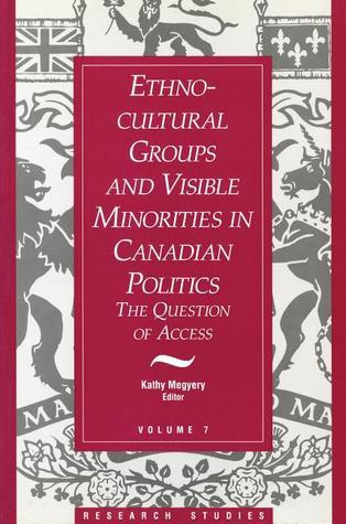 Ethno-Cultural Groups and Visible Minorities in Canadian Politics: The Question of Access Kathy Megyery