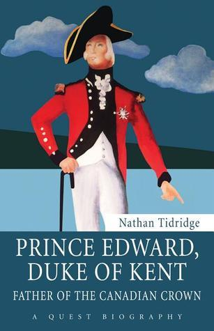Prince Edward, Duke of Kent: Father of the Canadian Crown  by  Nathan Tidridge
