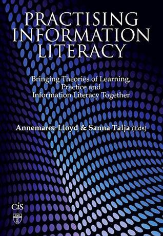 Practising Information Literacy: Bringing Theories of Learning, Practice and Information Literacy Together Annemaree Lloyd