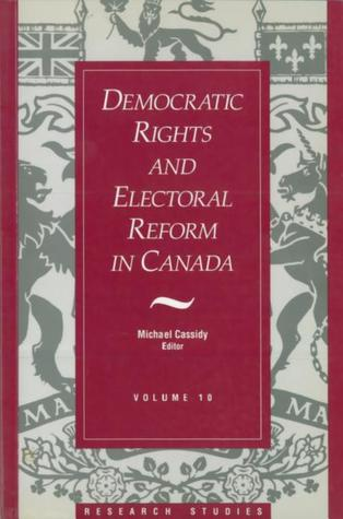 Democratic Rights and Electoral Reform in Canada: (Research Studies, V. 10)  by  Michael Cassidy