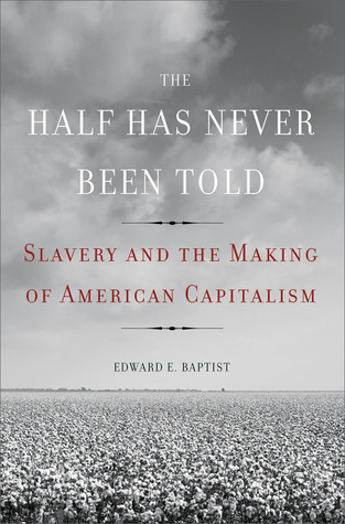 The Half Has Never Been Told: Slavery and the Making of American Capitalism  by  Edward  E. Baptist