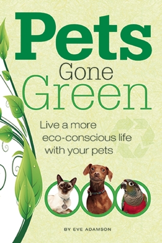 Pets Gone Green: Live a More Eco-Conscious Life with Your Pets  by  Eve Adamson